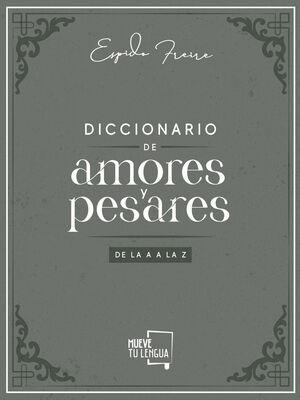 DICCIONARIO DE AMORES Y PESARES DE LA A A LA Z.